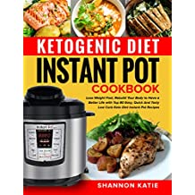Ketogenic Diet Instant Pot Cookbook: Lose Weight Fast, Rebuild Your Body to Have a Better Life with Top 80 Easy, Quick And Tasty Low Carb Keto Diet Instant Pot Recipes