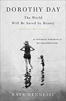 Dorothy Day: The World Will Be Saved by Beauty: An Intimate Portrait of My Grandmother by [Hennessy, Kate]