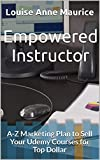 Empowered Instructor: A-Z Marketing Plan to Sell Your Udemy Courses for Top Dollar (1 Hour Empower Self Help Success Series Book 8)
