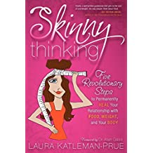 Skinny Thinking: Five Revolutionary Steps to Permanently Heal Your Relationship With Food, Weight, and Your Body