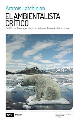 El ambientalista crítico: Gestión ambiental, ecologismo y desarrollo en América Latina (Spanish Edition)