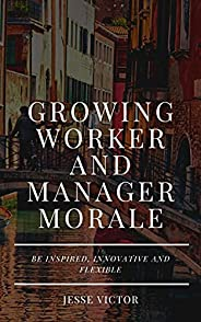 Growing Worker and Manager Morale : Be Inspire, Informative and Flexible (English Edition)