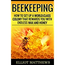 Beekeeping: How To Set Up A World-Class Colony That Rewards You With Endless Wax and Honey (Self Sufficiency, Homesteading, Beekeeping for Dummies, Building Beehives, Beekeeping Business)