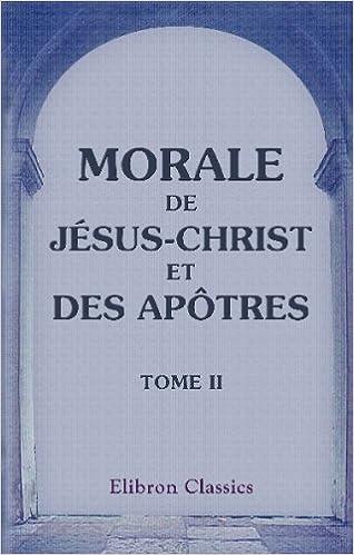 Télécharger en ligne Morale de Jésus-Christ et des apôtres: La vie et les instructions de Jésus-Christ. Tome 2 pdf