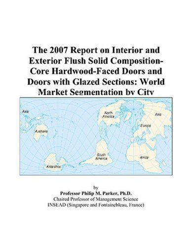 The 2007 Report on Interior and Exterior Flush Solid Composition-Core Hardwood-Faced Doors and Doors with Glazed Sections: World Market Segmentation by (Glazed Hardwood Door)