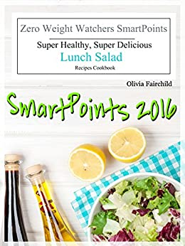 SmartPoints 2016 Zero Weight Watchers SmartPoints Super Healthy, Super Delicious Lunch Salad Recipes Cookbook by [Fairchild, Olivia]
