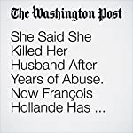 She Said She Killed Her Husband After Years of Abuse. Now François Hollande Has Set Her Free.   Sarah Larimer,Julie Zauzmer