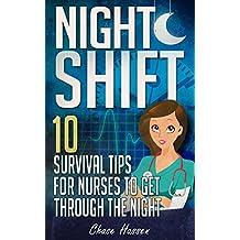 Night Shift: 10 Survival Tips for Nurses to Get Through the Night! (Licensed Practical Nurse, Registered Nurse, Certified Nursing Assistant, Nurse Practitioner, ... Nursing Scrubs, Nurse Anesthetist Book 1)