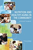 Nutrition and Healthy Aging in the Community : Workshop Summary, Food and Nutrition Board and Institute of Medicine, 0309253101