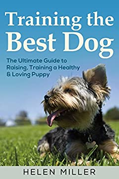 Training the Best Dog: The Ultimate Guide to Raising, Training a Healthy & Loving Puppy