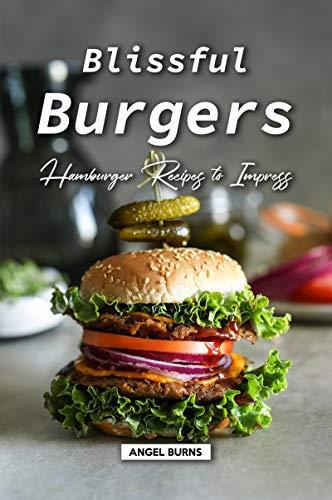Blissful Burgers: Hamburger Recipes to Impress by [Burns, Angel]