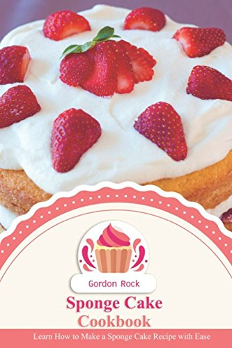 Sponge Cake Cookbook: Learn How to Make a Sponge Cake Recipe with Ease by Gordon Rock