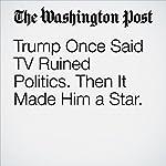 Trump Once Said TV Ruined Politics. Then It Made Him a Star | Drew Harwell,Mary Jordan
