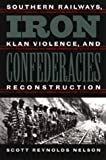 Iron Confederacies : Southern Railways, Klan Violence and Reconstruction, Nelson, Scott R., 0807824763