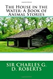 The House in the Water: a Book of Animal Stories, Sir Sir Charles G. D. Roberts, 1495463109