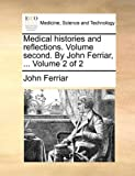 Medical Histories and Reflections Volume Second by John Ferriar, Volume 2, John Ferriar, 1170710069