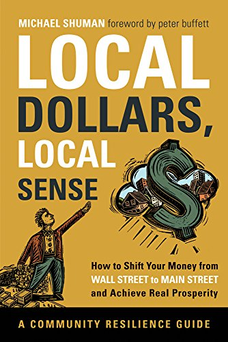 Local Dollars, Local Sense: How to Shift Your Money from Wall Street to Main Street and Achieve Real Prosperity (Community Resilience Guides) (Local Dollars Local Sense)