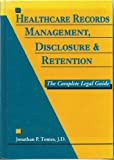 Healthcare Records Management, Disclosure and Retention : The Complete Legal Guide, Tomes, Jonathan P., 1882198042
