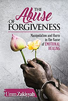The Abuse of Forgiveness: Manipulation and Harm in the Name of Emotional Healing by [Zakiyyah, Umm]