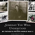 Someday You Will Understand: My Father's Private World War II | Nina Wolff Feld