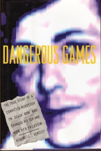 Dangerous Games: The True Story of a Convicted Murderer on Death Row Who Changed His Sex and Won Her Freedom