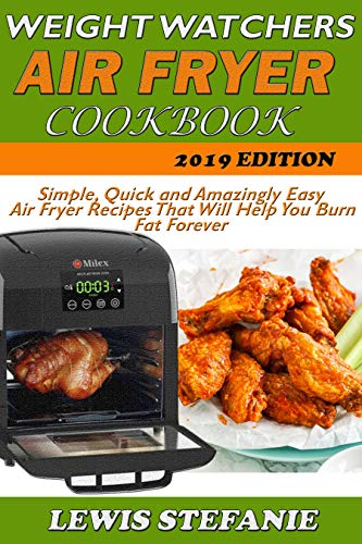 WEIGHT WATCHERS AIR FRYER COOKBOOK: Simple, Quick and Amazingly Easy Air Fryer Recipes That Will Help You Burn Fat Forever by Lewis Stefanie