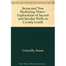 Stone and Tree Sheltering Water: Exploration of Sacred and Secular Wells in County Louth