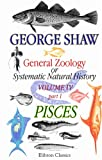 General Zoology, or Systematic Natural History : Part 1. Pisces, Shaw, George, 0543900088