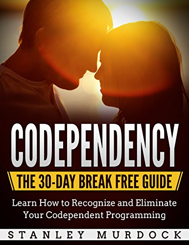 Codependency: The 30-Day Break Free Guide - Learn How to Recognize and Eliminate Your Codependent Programming (Self Esteem, Boundaries, Communication and Intimacy)