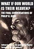 What If Our World Is Their Heaven? The Final Conversations of Philip K. Dick by Gwen Lee front cover