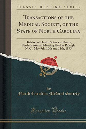 Transactions of the Medical Society, of the State of North Carolina: Division of Health Sciences Library; Fortieth Annual Meeting Held at Raleigh, N. C., May 9th, 10th and 11th, 1893 (Classic Reprint)