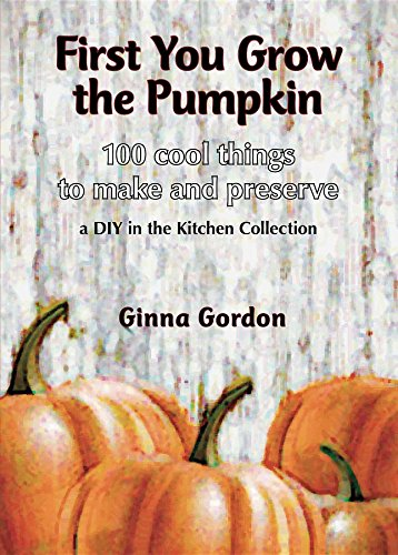 First You Grow the Pumpkin: 100 Cool Things to Make and Preserve by Ginna Gordon