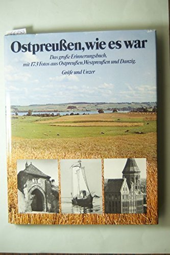 Ostpreussen, wie es war: D. grosse Erinnerungsbuch mit 173 Fotos aus Ostpreussen, Westpreussen u. Danzig (German Edition)