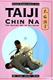 Taiji Chin Na: The Seizing Art of Taijiquan (Chinese Internal Martial Arts)