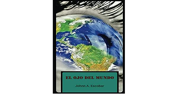Amazon.com: El Ojo Del Mundo (Spanish Edition) eBook: Johnn A. Escobar: Kindle Store