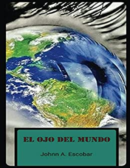El Ojo Del Mundo (Spanish Edition) by [Escobar, Johnn A.]