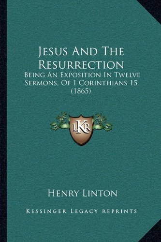 Jesus And The Resurrection: Being An Exposition In Twelve Sermons, Of 1 Corinthians 15 (1865) ebook