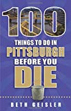 100 Things to Do in Pittsburgh Before You Die (100 Things to Do Before You Die)