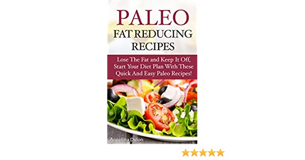 Paleo Fat Reducing Recipes: Lose the Fat and Keep it Off, Start Your Diet Plan With these Quick and Easy Paleo Recipes!