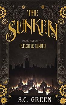 The Sunken: a dark steampunk fantasy (Engine Ward Book 1) by [Green, S C]