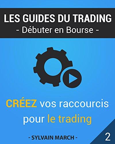 Créez vos raccourcis pour le trading (Les guides du trading t. 2) (French Edition)