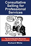 Consultative Selling for Professional Services: The Essential Sales Manual for Consultants and Other Trusted Advisers