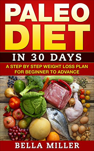 Paleo Diet: in 30 days A Step-by-Step Weight Loss Plan Beginners to Advance (Paleo recepies , Paleo cookbook,Meal prep  Book 1)