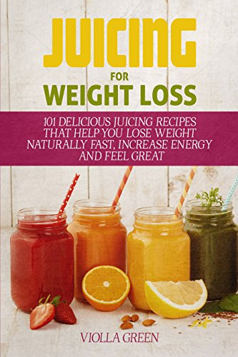 Juicing for Weight Loss: 101 Delicious Juicing Recipes That Help You Lose Weight Naturally Fast, Increase Energy and Feel Great by Violla Green
