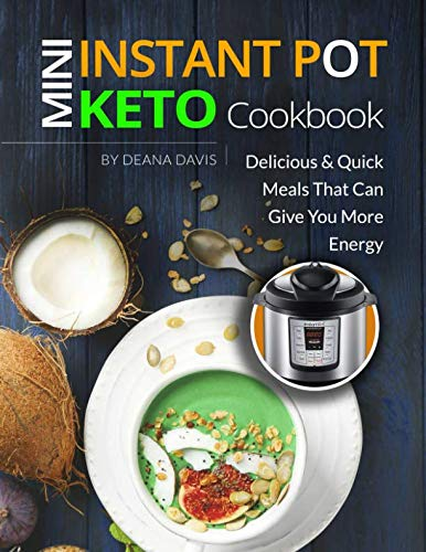 Mini Instant Pot Keto Cookbook: Ketogenic Instant Pot Recipes for 3-Quart Models – Eat Healthy Keto Meals to Boost Your Energy and Weight Loss by Deana Davis