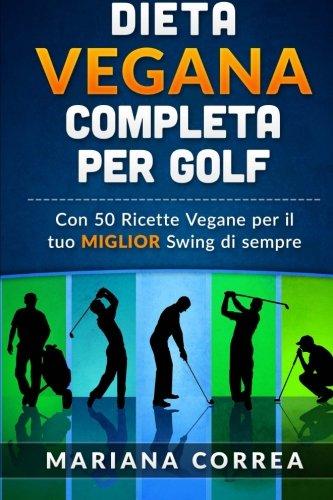 DIETA VEGANA COMPLETA Per GOLF: Con 50 Ricette Vegane per il tuo MIGLIOR Swing di Sempre (Italian Edition) pdf