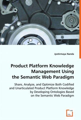 Product Platform Knowledge Management Using the Semantic Web Paradigm: Share, Analyze, and Optimize Both Codified and Un