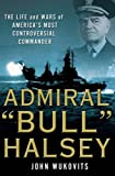 """Admiral """"Bull"""" Halsey: The Life and Wars of the Navy's Most Controversial Commander"""