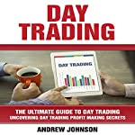 Day Trading: The Ultimate Guide to Day Trading - Uncovering Day Trading Profit Making Secrets | Andrew Johnson