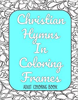 Christian Hymns in Coloring Frames Adult Coloring Book ...